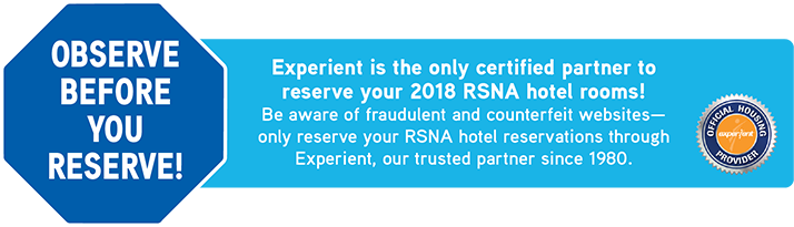 Experient is the only certified partner to reserve your 2018 RSNA hotel rooms! Be aware of fraudulent and counterfeit websites - only reserve your RSNA hotel reservations through Experient, our trusted travel partner since 1980.
